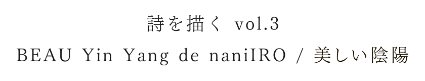 詩を描く vol.3 BEAU Yin Yang de naniIRO / 美しい陰陽